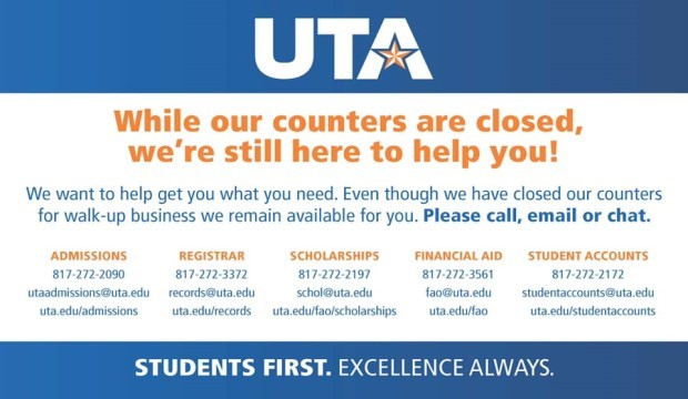 While our counters are closed, we're still here to help you. Admissions, Registrar, Scholarships, Financial Aid, Student Accounts. Please call, email, or chat. You can reach the Admissions office at 817-272-2090, uta@admissions@uta.edu, or on the web at uta.edu/admissions. The registrar at 817-272-3372, records@uta.edu, or on the web at uta.edu/records. You can find scholarship information by calling 817-272-2197, schol@uta.edu, or on the web at uta.edu/fao/scholarships. You can reach financial ad at 817-272-3561, fao@uta.edu, or on the web at uta.edu/fao. You can reach Student Accounts at 817-272-2172, studentaccounts@uta.edu, or on the web at uta.edu/studentaccounts.