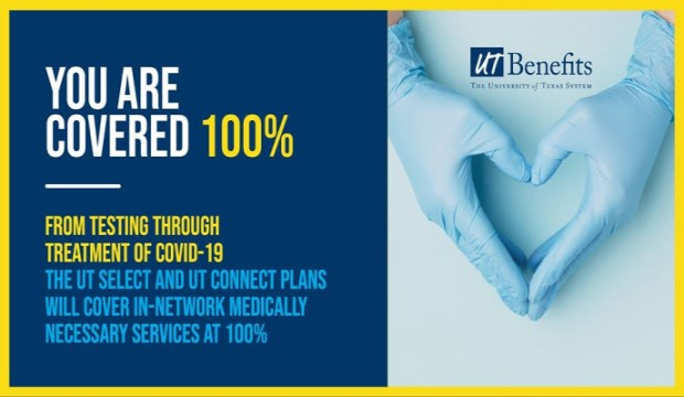 UT Benefits: You are covered 100%. From testing through treatment for COVID-19, the UT Select and UT Connect plans will cover in-network medically necessary services at 100%.