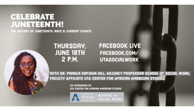 Celebrate Juneteenth! The History of Juneteenth, Race, and the Current Events. Thursday, June 18, 2 p.m., Facebook Live, Facebook.com/UTASocialWork, with Dr. Pamela Safisha Hill, adjunct professor of social work, faculty affiliate UTA Center for African American Studies.