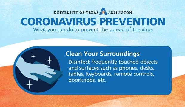 Coronavirus Prevention: Clean Your Surroundings. Disinfect frequently touched objects and surfaces, such as phones, desks, tables, keyboards, remote controls, door knobs, etc.