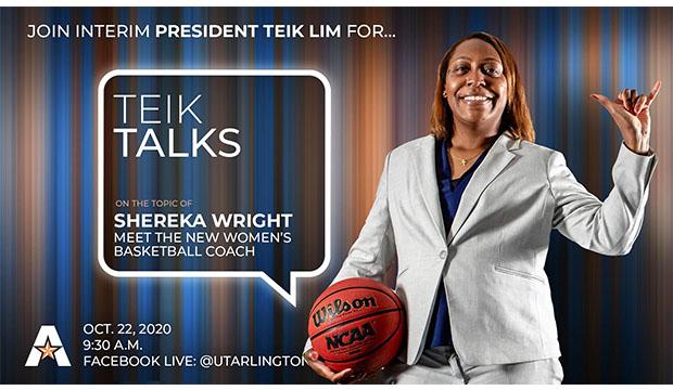 "Join Interim President Teik Lim for ""Teik Talks"" on the topic of Shereka Wright. Meet the new women's basketball coach. Oct. 22, 9:30 a.m., Facebook Live: @utarlington"