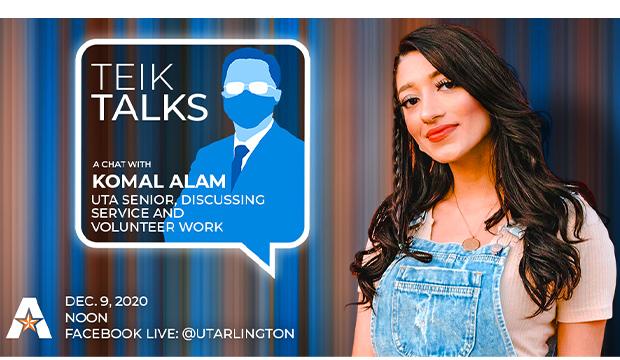 Teik Talks: A chat with Komal Alam, UTA senior, discussing service and volunteer work. Dec. 9, 2020, noon, Facebook Live: @utarlington