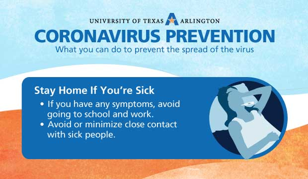 Coronavirus Prevention: Stay Home if You are Sick. If you have any symptoms, avoid going to school and work. Avoid or minimize close contact with sick people.